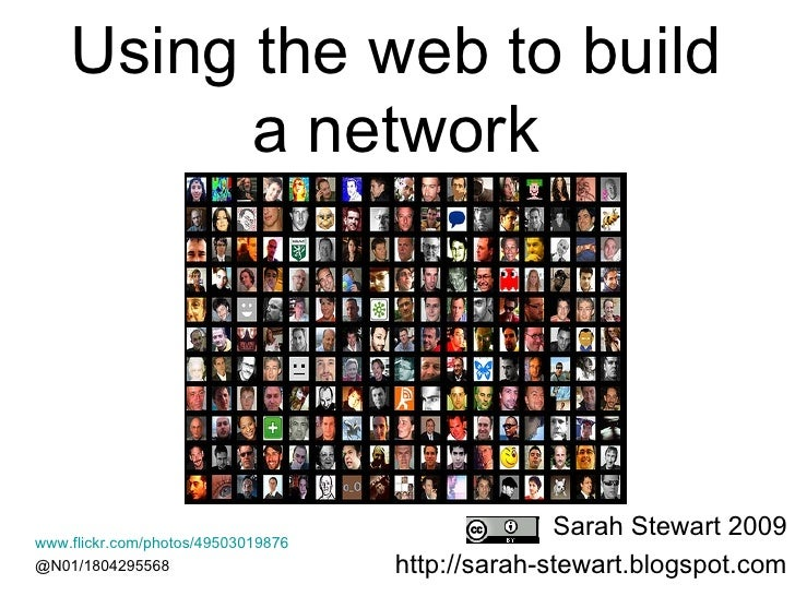 Using the web to build  a network  Sarah Stewart 2009 http://sarah-stewart.blogspot.com www.flickr.com/photos/49503019876 ...