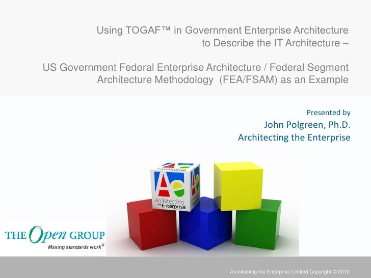 Using TOGAF™ in Government Enterprise Architecture                              to Describe the IT Architecture –US Govern...