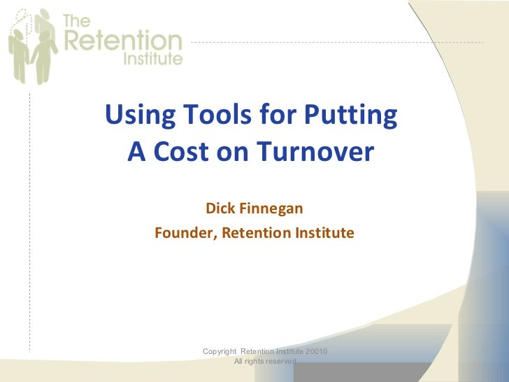 Using Tools for Putting A Cost on Turnover         Dick Finnegan   Founder, Retention Institute         Copyright Retentio...