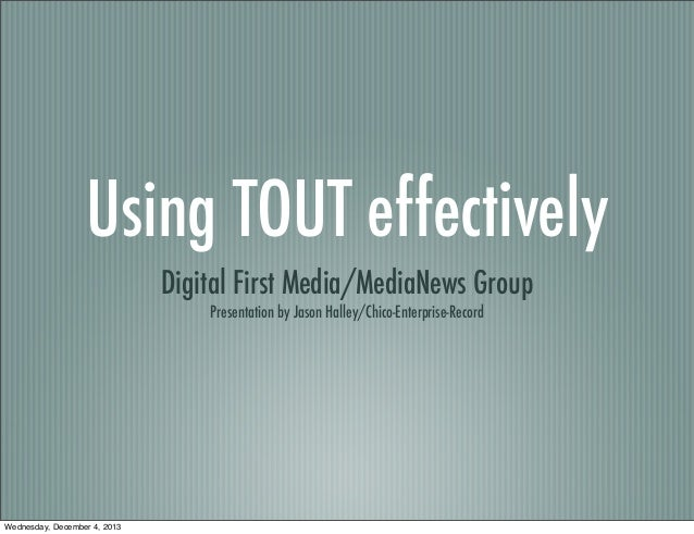 Using TOUT effectively Digital First Media/MediaNews Group Presentation by Jason Halley/Chico-Enterprise-Record  Wednesday...