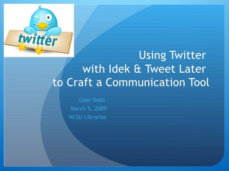 Using Twitter  with Idek & Tweet Later  to Craft a Communication Tool Cool Tools  March 5, 2009 NCSU Libraries