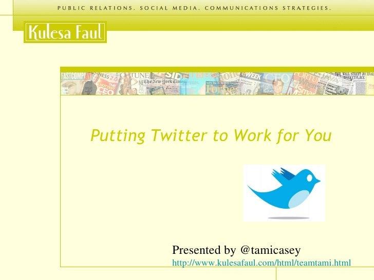 <ul><li>Putting Twitter to Work for You </li></ul>Presented by @tamicasey http://www.kulesafaul.com/html/teamtami.html
