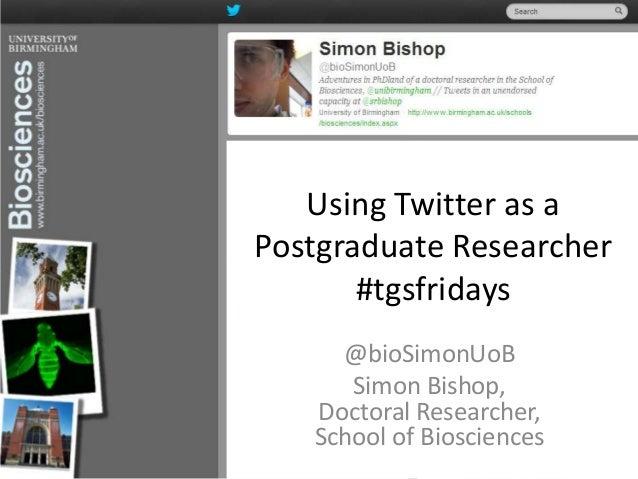 Using Twitter as aPostgraduate Researcher#tgsfridays@bioSimonUoBSimon Bishop,Doctoral Researcher,School of Biosciences