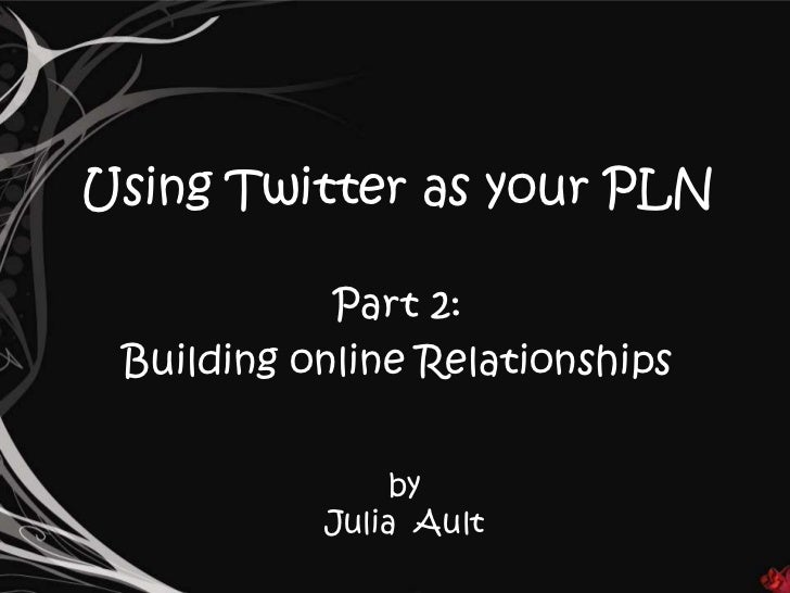 Using Twitter as your PLN            Part 2: Building online Relationships                by           Julia Ault