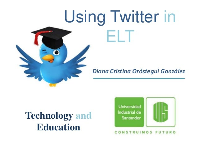 Using Twitter in             ELT                 Diana Cristina Oróstegui GonzálezTechnology and  Education
