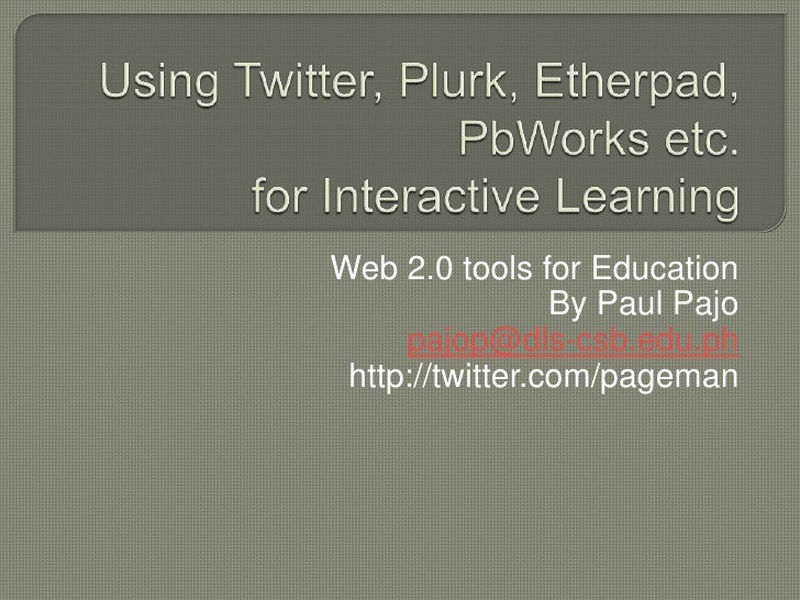 Using Twitter, Plurk, Etherpad, PbWorks etc.for Interactive Learning<br />Web 2.0 tools for Education<br />By Paul Pajo<br...