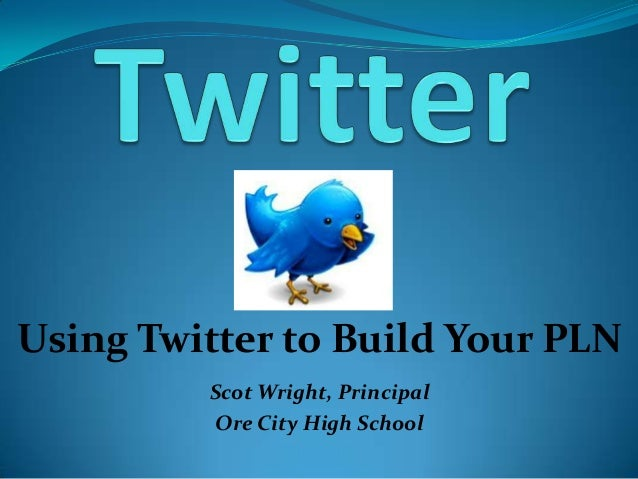 Using Twitter to Build Your PLNScot Wright, PrincipalOre City High School