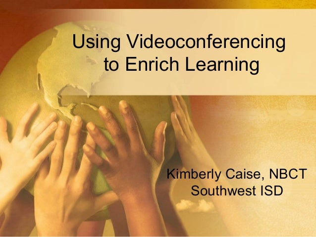 Using Videoconferencingto Enrich LearningKimberly Caise, NBCTSouthwest ISD