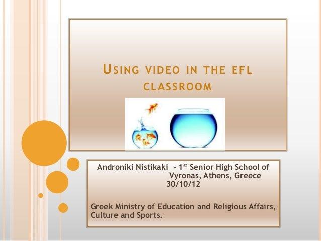 U SI NG VI D EO I N THE EF L              CL A SSRO O M Androniki Nistikaki - 1st Senior High School of                   ...