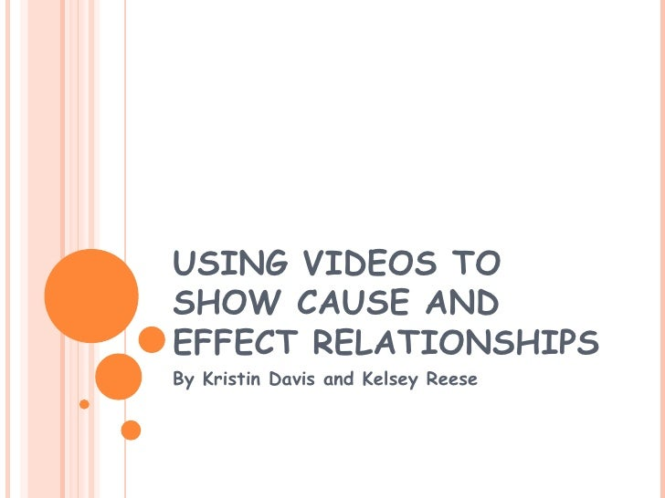 USING VIDEOS TO SHOW CAUSE AND EFFECT RELATIONSHIPS By Kristin Davis and Kelsey Reese