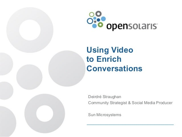Using Video to Enrich Conversations Deirdré Straughan Community Strategist & Social Media Producer Sun Microsystems
