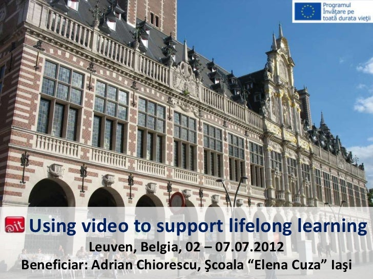 "Using video to support lifelong learning           Leuven, Belgia, 02 – 07.07.2012Beneficiar: Adrian Chiorescu, Şcoala ""El..."