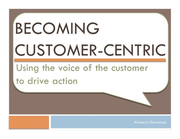 BECOMING CUSTOMER-CENTRIC Using the voice of the customer to drive action                              Kimberly Dunwoody