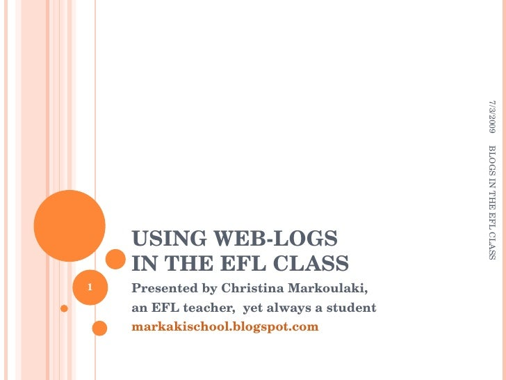 USING WEB-LOGS  IN THE EFL CLASS Presented by Christina Markoulaki, an EFL teacher,  yet always a student markakischool.bl...