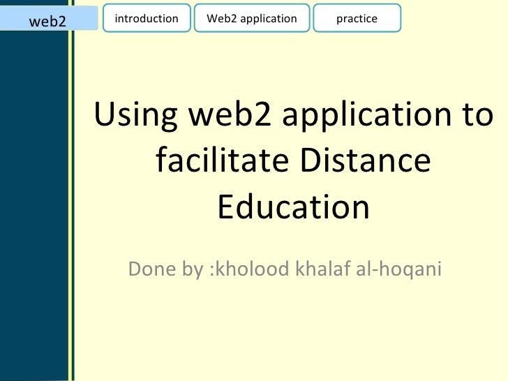 Using web2 application to facilitate Distance Education Done by :kholood khalaf al-hoqani web2 introduction Web2 applicati...