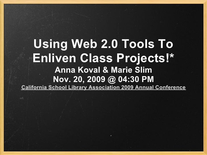 Using Web 2.0 Tools To     Enliven Class Projects!*            Anna Koval & Marie Slim            Nov. 20, 2009 @ 04:30 PM...