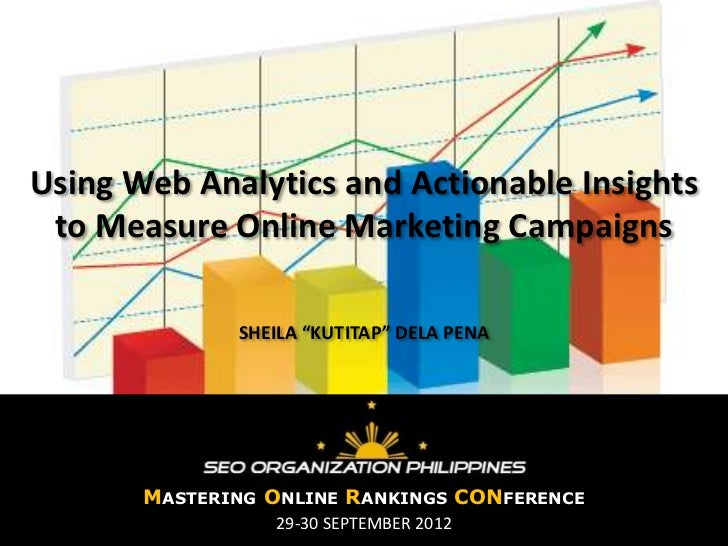 "Using Web Analytics and Actionable Insights to Measure Online Marketing Campaigns              SHEILA ""KUTITAP"" DELA PENA ..."