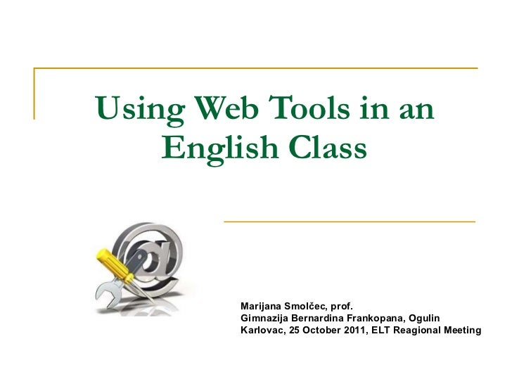 Using Web Tools in an English Class Marijana Smolčec, prof. Gimnazija Bernardina Frankopana, Ogulin Karlovac, 25 October 2...