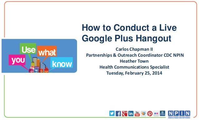 How to Conduct a Live Google Plus Hangout Carlos Chapman II Partnerships & Outreach Coordinator CDC NPIN Heather Town Heal...