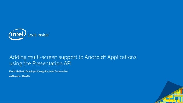Adding multi-screen support to Android* Applicationsusing the Presentation API  Xavier Hallade, Developer Evangelist, Inte...