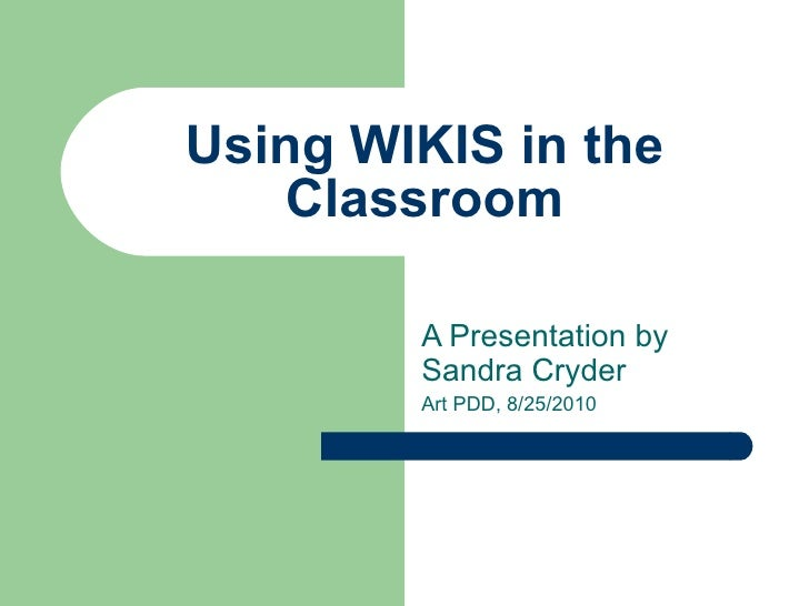 Using WIKIS in the Classroom A Presentation by Sandra Cryder Art PDD, 8/25/2010