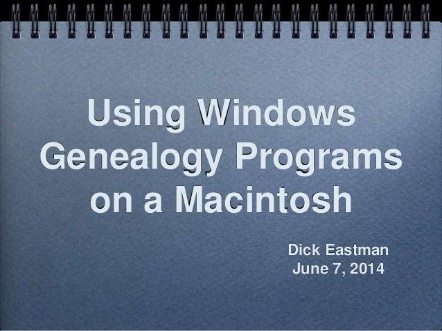 Using Windows Genealogy Programs on a Macintosh Dick Eastman June 7, 2014