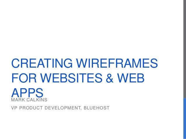 CREATING WIREFRAMES FOR WEBSITES & WEB APPSMARK CALKINS VP PRODUCT DEVELOPMENT, BLUEHOST