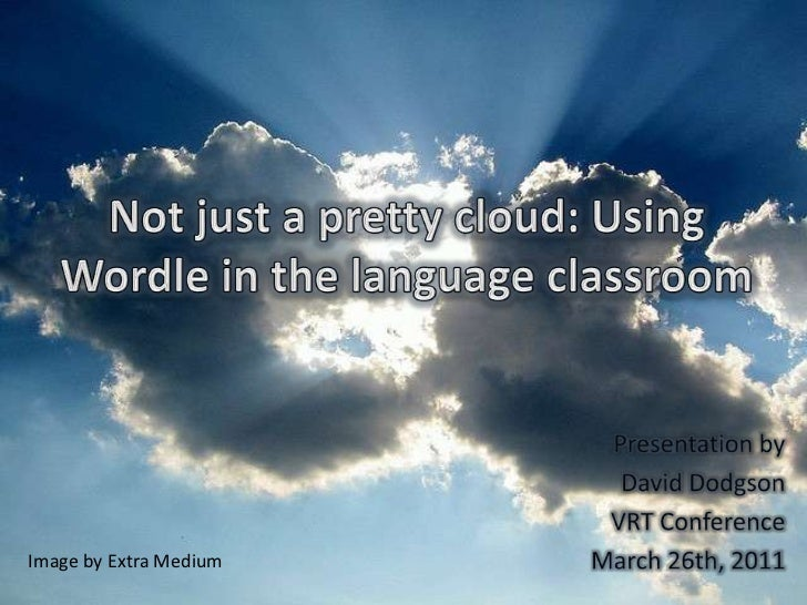 Not just a pretty cloud: Using Wordle in the language classroom<br />Presentation by<br />David Dodgson<br />VRT Conferenc...