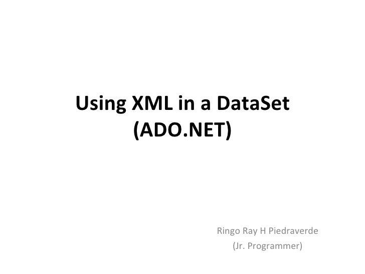 Using XML in a DataSet      (ADO.NET)              Ringo Ray H Piedraverde                  (Jr. Programmer)