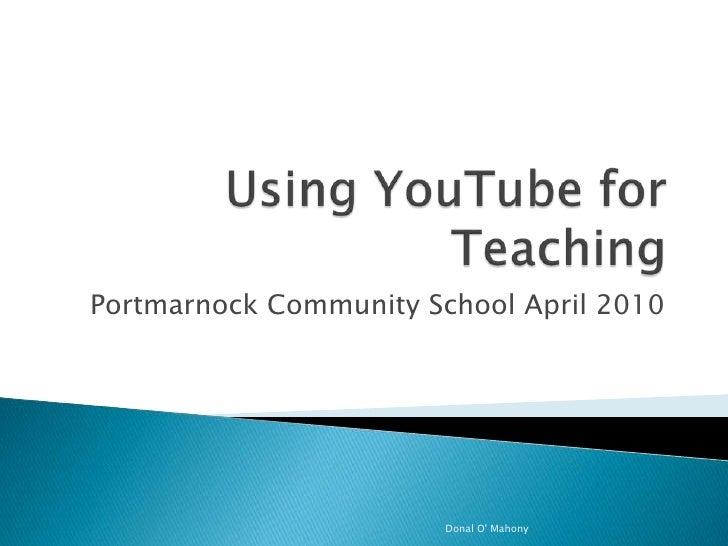 Using YouTube for Teaching<br />Portmarnock Community School April 2010<br />Donal O' Mahony<br />