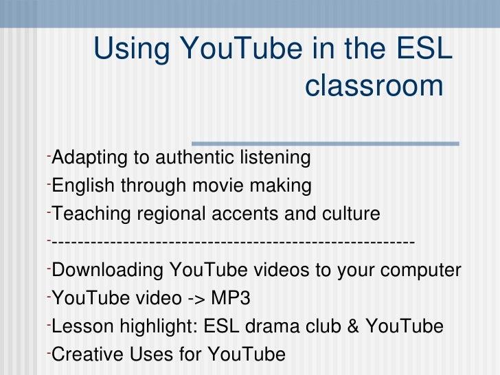 Using YouTube in the ESL classroom  <ul><li>Adapting to authentic listening </li></ul><ul><li>English through movie making...