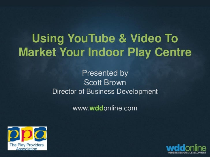 Using YouTube & Video ToMarket Your Indoor Play Centre             Presented by             Scott Brown     Director of Bu...