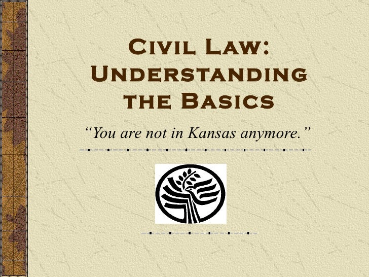 """Civil Law: Understanding the Basics """" You are not in Kansas anymore."""""""