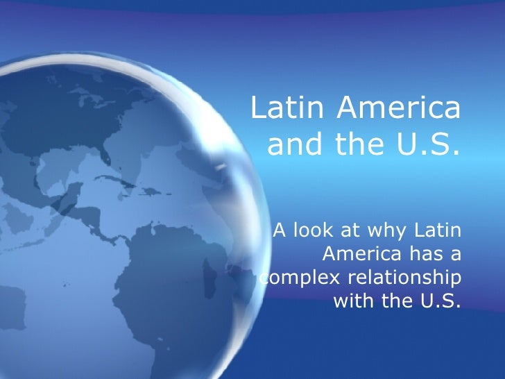 Latin America and the U.S. A look at why Latin America has a complex relationship with the U.S.
