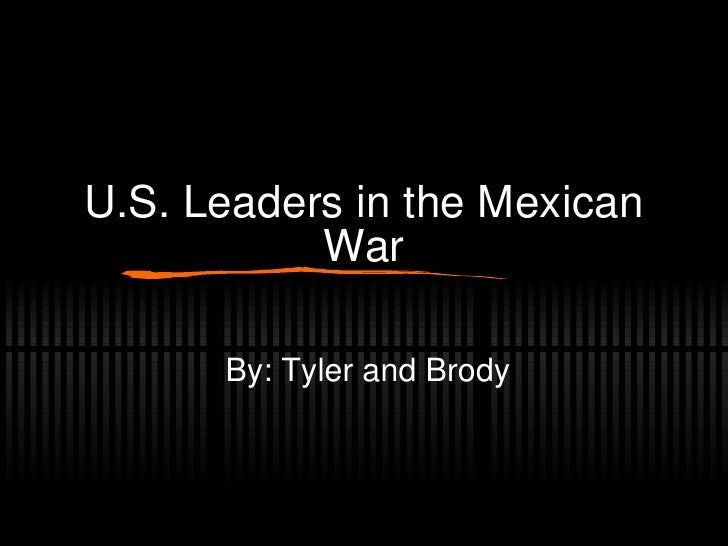 U.S. Leaders in the Mexican War By: Tyler and Brody