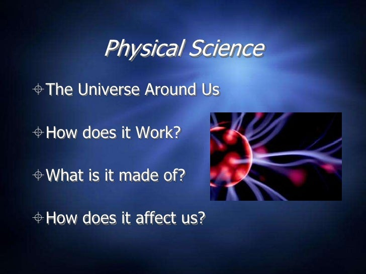 Physical Science The Universe Around Us  How does it Work?  What is it made of?  How does it affect us?