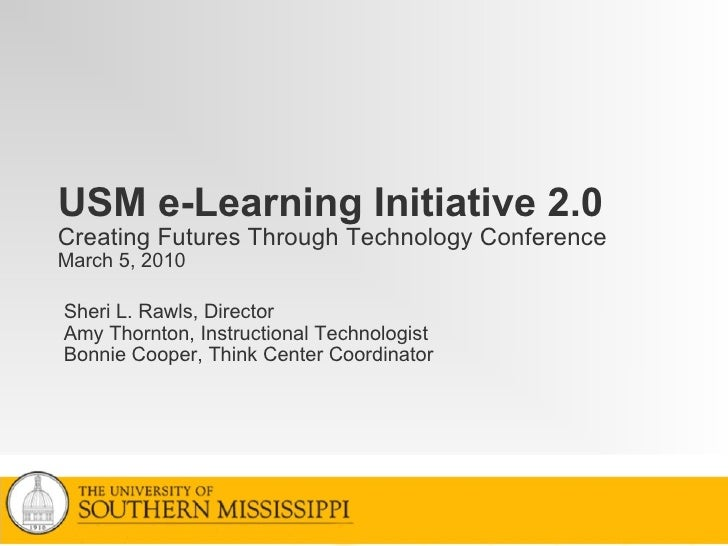 USM e-Learning Initiative 2.0 Creating Futures Through Technology Conference March 5, 2010 Sheri L. Rawls, Director Amy Th...