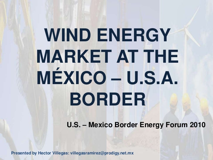 WIND ENERGY MARKET AT THE MÉXICO – U.S.A. BORDER<br />U.S. – Mexico Border Energy Forum 2010<br />Presented by Hector Vill...