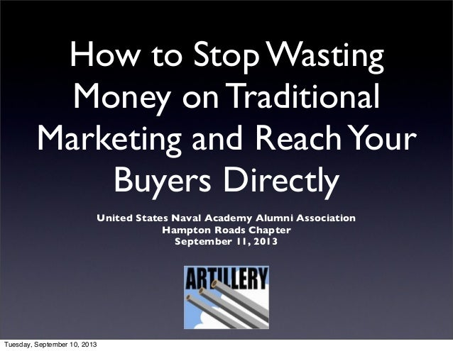 How to Stop Wasting Money on Traditional Marketing and ReachYour Buyers Directly United States Naval Academy Alumni Associ...