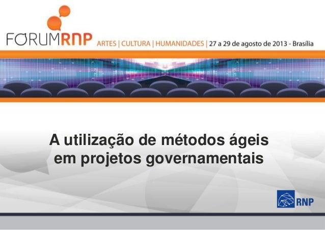 Fórum RNP 2013 - O uso de métodos ágeis em projetos governamentais