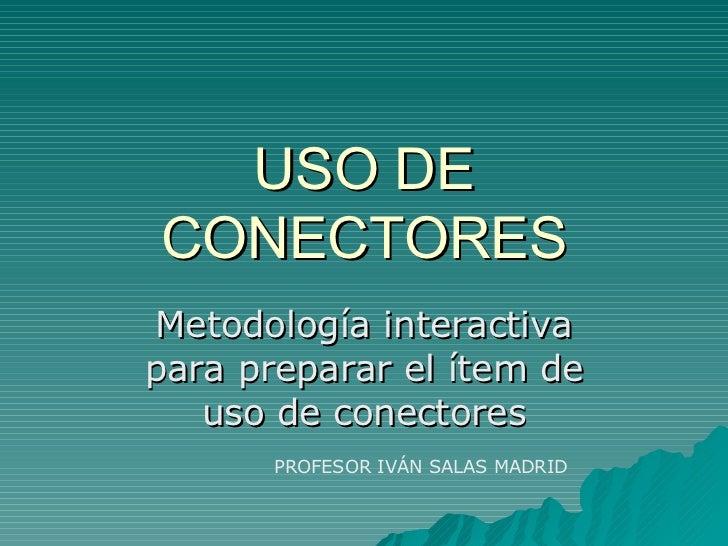 USO DE CONECTORES Metodología interactiva para preparar el ítem de uso de conectores PROFESOR IVÁN SALAS MADRID