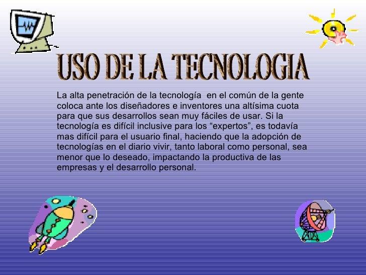 USO DE LA TECNOLOGIA La alta penetración de la tecnología  en el común de la gente coloca ante los diseñadores e inventore...