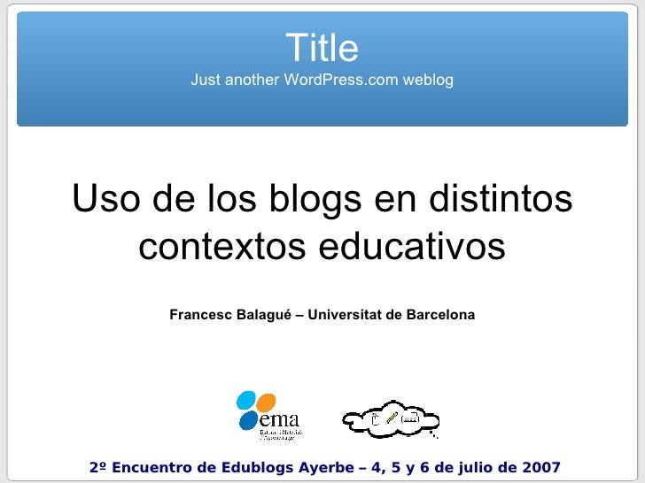 Uso de los blogs en distintos contextos educativos Francesc Balagué – Universitat de Barcelona Title Just another WordPres...