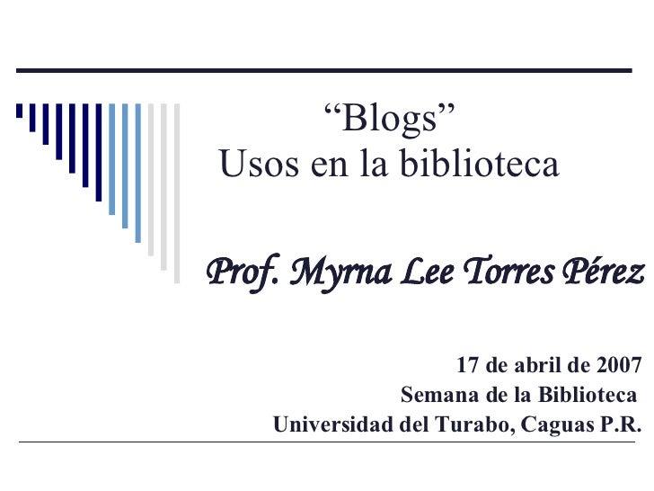 """"""" Blogs""""  Usos en la biblioteca   Prof. Myrna Lee Torres Pérez 17 de abril de 2007 Semana de la Biblioteca  Universidad de..."""