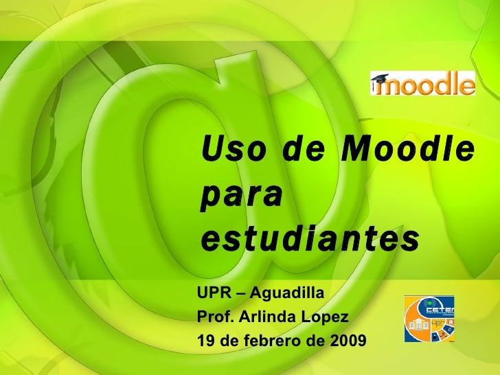 Uso de Moodle para estudiantes UPR – Aguadilla Prof. Arlinda Lopez 19 de febrero de 2009