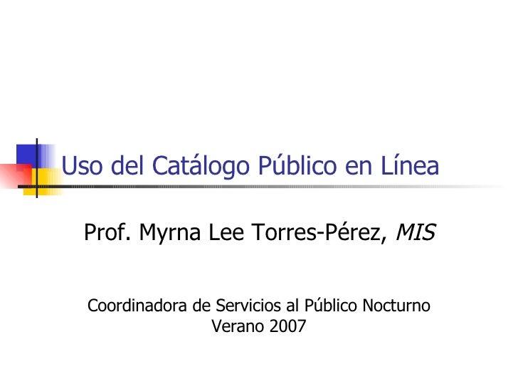 Uso del Catálogo Público en Línea Prof. Myrna Lee Torres-Pérez,  MIS Coordinadora de Servicios al Público Nocturno Verano ...