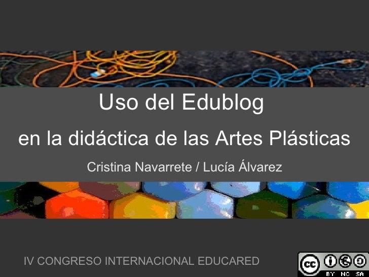 Uso del Edublog   en la didáctica de las Artes Plásticas Cristina Navarrete / Lucía Álvarez IV CONGRESO INTERNACIONAL EDUC...