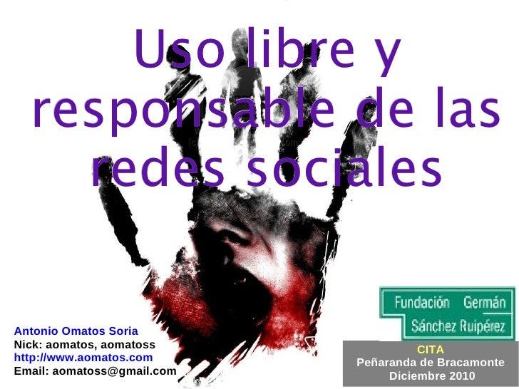 Uso libre y responsable de las redes sociales Antonio Omatos Soria Nick: aomatos, aomatoss http://www.aomatos.com Email: a...