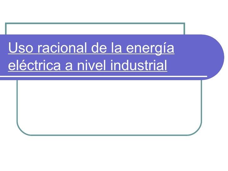 Uso racional de la energía eléctrica a nivel industrial