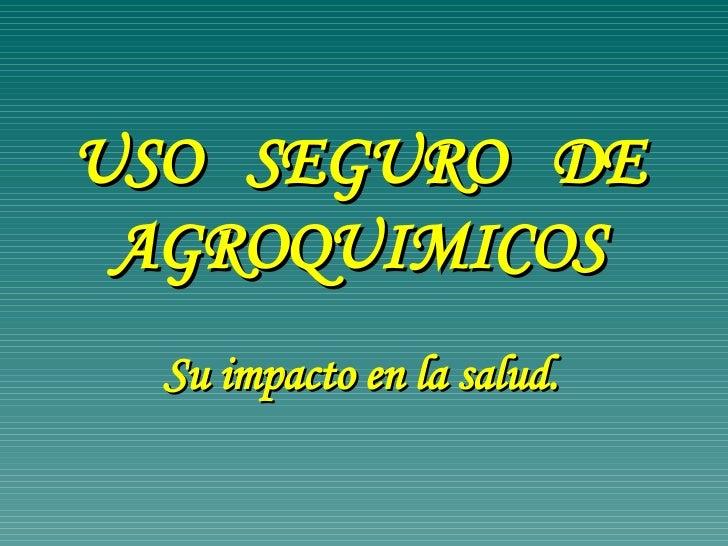 USO  SEGURO  DE AGROQUIMICOS Su impacto en la salud.